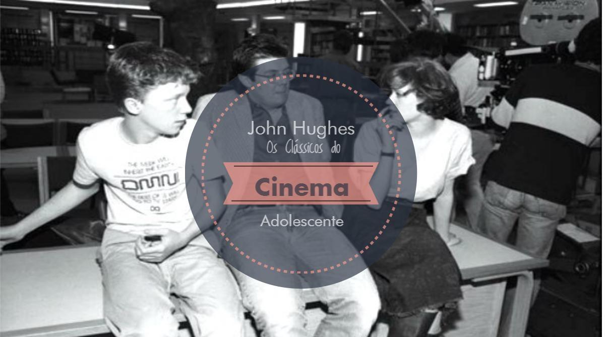John Huges Os Clássicos do Cinema Adolescente
